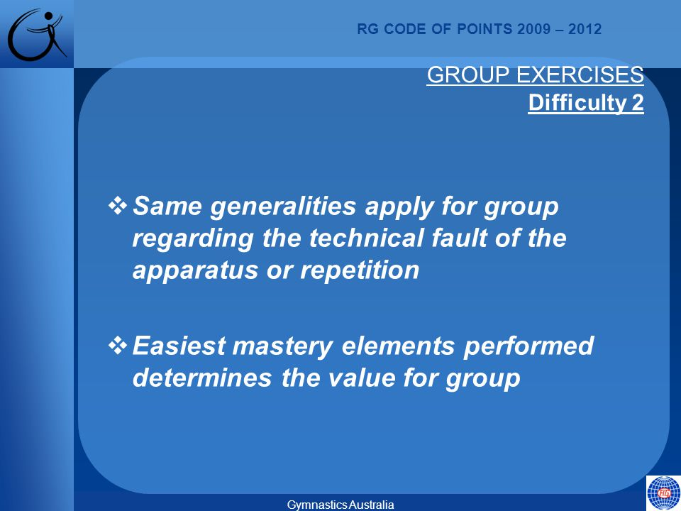 RG CODE OF POINTS 2009 – 2012 Gymnastics Australia GROUP EXERCISES Difficulty 2  Same generalities apply for group regarding the technical fault of the apparatus or repetition  Easiest mastery elements performed determines the value for group
