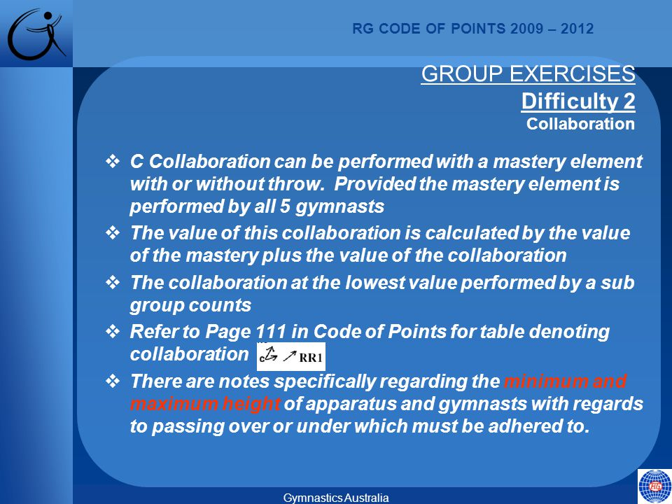 RG CODE OF POINTS 2009 – 2012 Gymnastics Australia GROUP EXERCISES Difficulty 2 Collaboration  C Collaboration can be performed with a mastery element with or without throw.