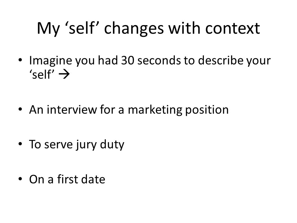 My 'self' changes with context Imagine you had 30 seconds to describe your 'self'  An interview for a marketing position To serve jury duty On a first date