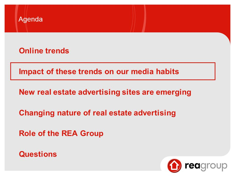 Agenda Online trends Impact of these trends on our media habits New real estate advertising sites are emerging Changing nature of real estate advertising Role of the REA Group Questions