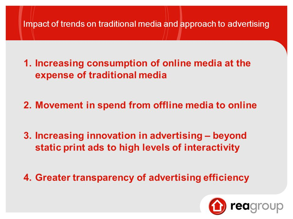 Impact of trends on traditional media and approach to advertising 1.Increasing consumption of online media at the expense of traditional media 2.Movement in spend from offline media to online 3.Increasing innovation in advertising – beyond static print ads to high levels of interactivity 4.Greater transparency of advertising efficiency