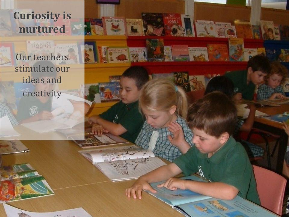 Curiosity is nurtured Our teachers stimulate our ideas and creativity Curiosity is nurtured Our teachers stimulate our ideas and creativity