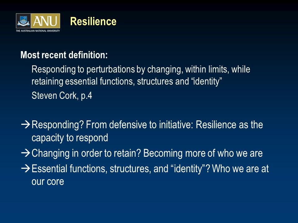 "Resilience Most recent definition: Responding to perturbations by changing, within limits, while retaining essential functions, structures and ""identi"