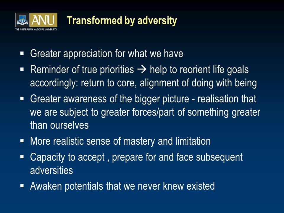 Transformed by adversity  Greater appreciation for what we have  Reminder of true priorities  help to reorient life goals accordingly: return to core, alignment of doing with being  Greater awareness of the bigger picture - realisation that we are subject to greater forces/part of something greater than ourselves  More realistic sense of mastery and limitation  Capacity to accept, prepare for and face subsequent adversities  Awaken potentials that we never knew existed