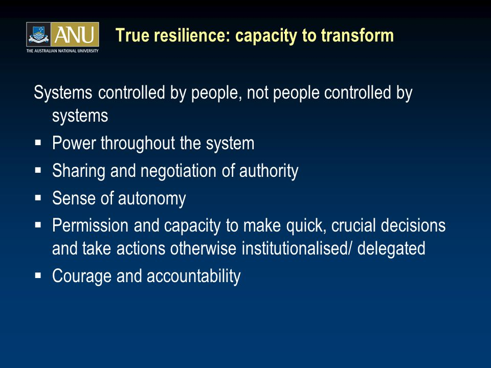 True resilience: capacity to transform Systems controlled by people, not people controlled by systems  Power throughout the system  Sharing and negotiation of authority  Sense of autonomy  Permission and capacity to make quick, crucial decisions and take actions otherwise institutionalised/ delegated  Courage and accountability