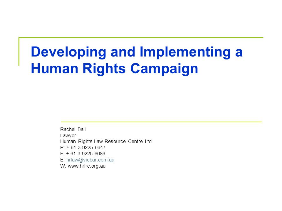 Developing and Implementing a Human Rights Campaign Rachel Ball Lawyer Human Rights Law Resource Centre Ltd P: + 61 3 9225 6647 F: + 61 3 9225 6686 E: hrlaw@vicbar.com.au W: www.hrlrc.org.auhrlaw@vicbar.com.au