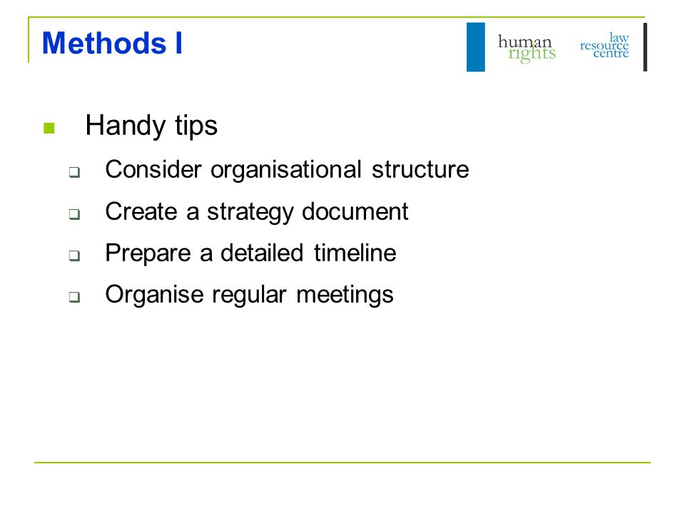Methods I Handy tips  Consider organisational structure  Create a strategy document  Prepare a detailed timeline  Organise regular meetings