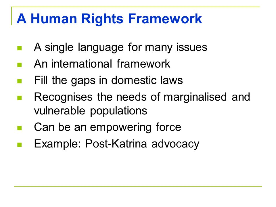 A Human Rights Framework A single language for many issues An international framework Fill the gaps in domestic laws Recognises the needs of marginalised and vulnerable populations Can be an empowering force Example: Post-Katrina advocacy