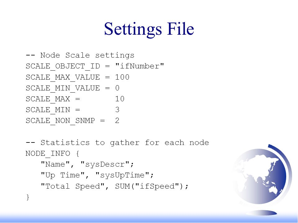 Settings File -- Node Scale settings SCALE_OBJECT_ID = ifNumber SCALE_MAX_VALUE = 100 SCALE_MIN_VALUE = 0 SCALE_MAX = 10 SCALE_MIN = 3 SCALE_NON_SNMP = 2 -- Statistics to gather for each node NODE_INFO { Name , sysDescr ; Up Time , sysUpTime ; Total Speed , SUM( ifSpeed ); }