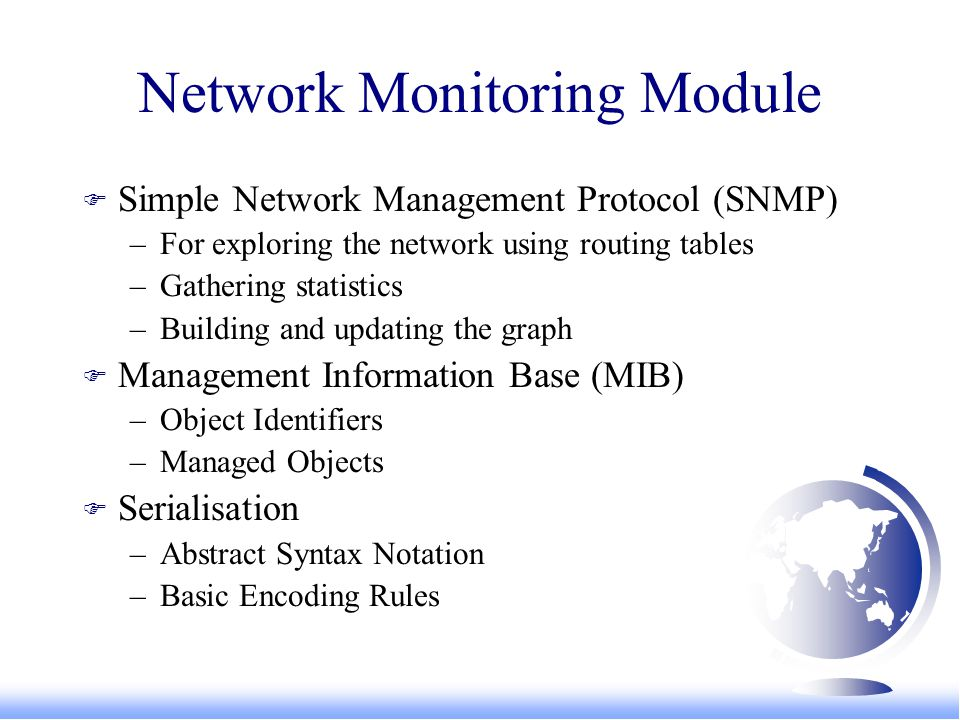 Network Monitoring Module F Simple Network Management Protocol (SNMP) –For exploring the network using routing tables –Gathering statistics –Building and updating the graph F Management Information Base (MIB) –Object Identifiers –Managed Objects F Serialisation –Abstract Syntax Notation –Basic Encoding Rules