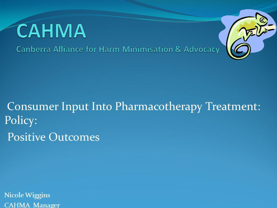 Consumer Input Into Pharmacotherapy Treatment: Policy: Positive Outcomes Nicole Wiggins CAHMA Manager