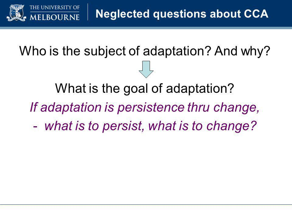 Neglected questions about CCA Who is the subject of adaptation? And why? What is the goal of adaptation? If adaptation is persistence thru change, -wh