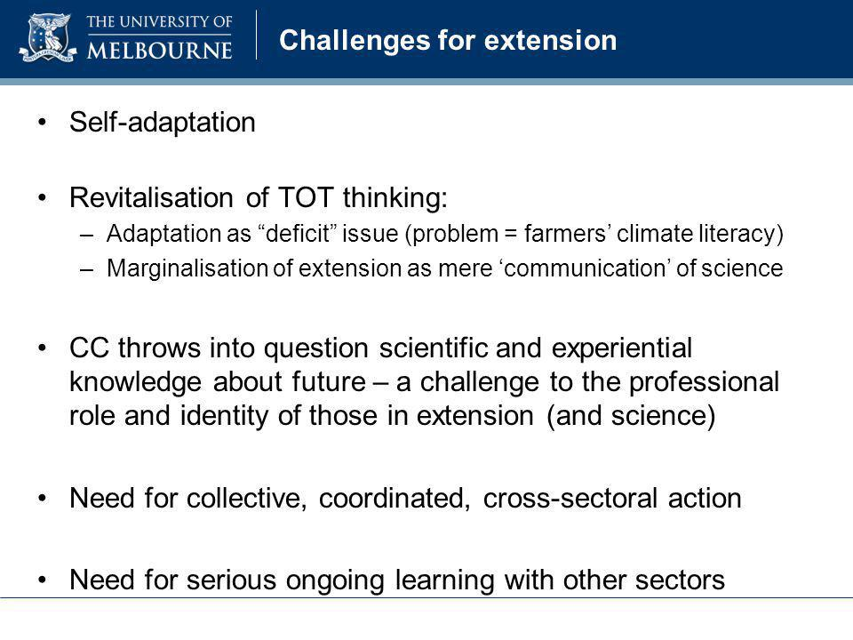 "Challenges for extension Self-adaptation Revitalisation of TOT thinking: –Adaptation as ""deficit"" issue (problem = farmers' climate literacy) –Margina"
