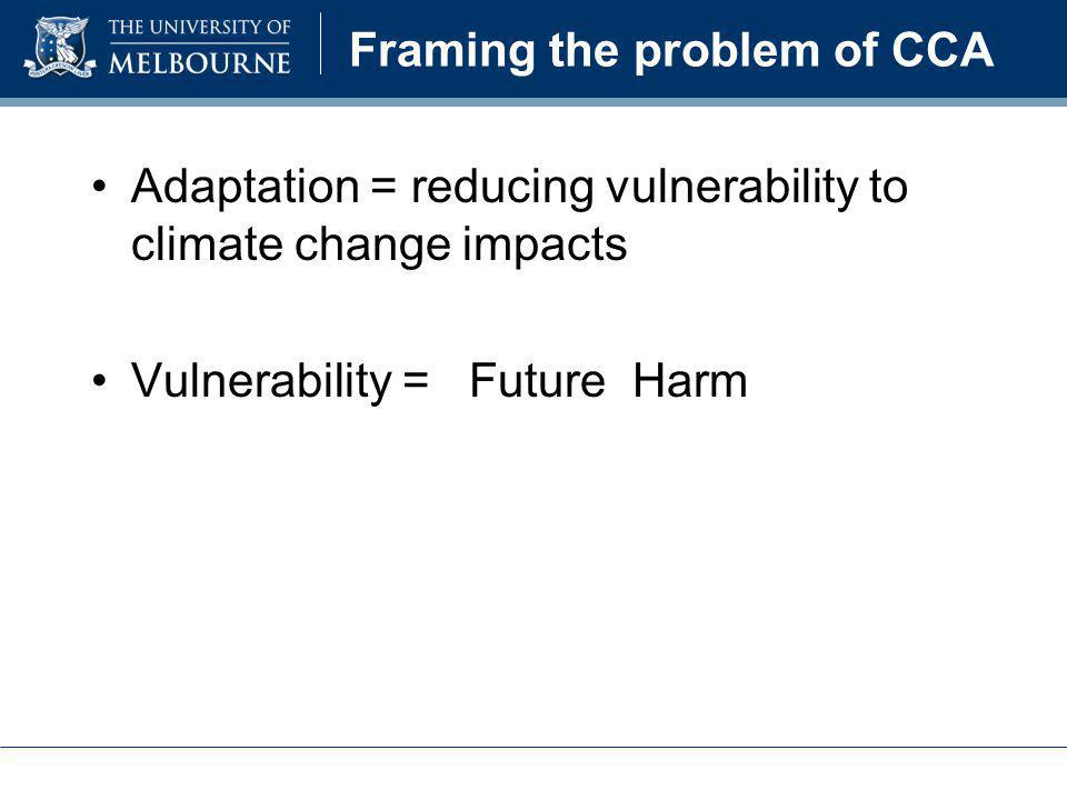 Framing the problem of CCA Adaptation = reducing vulnerability to climate change impacts Vulnerability = Future Harm