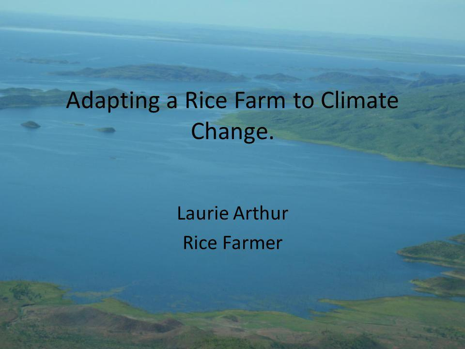 Adapting a Rice Farm to Climate Change. Laurie Arthur Rice Farmer
