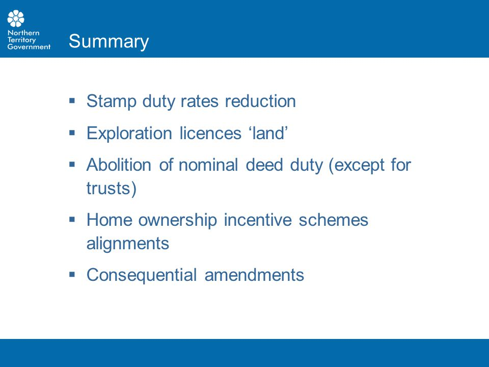  Stamp duty rates reduction  Exploration licences 'land'  Abolition of nominal deed duty (except for trusts)  Home ownership incentive schemes ali