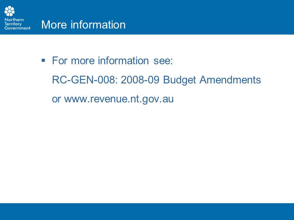  For more information see: RC-GEN-008: 2008-09 Budget Amendments or www.revenue.nt.gov.au More information