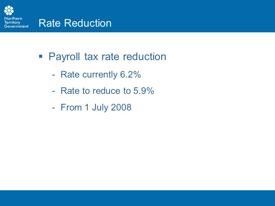 Payroll tax rate reduction ­Rate currently 6.2% ­Rate to reduce to 5.9% ­From 1 July 2008 Rate Reduction