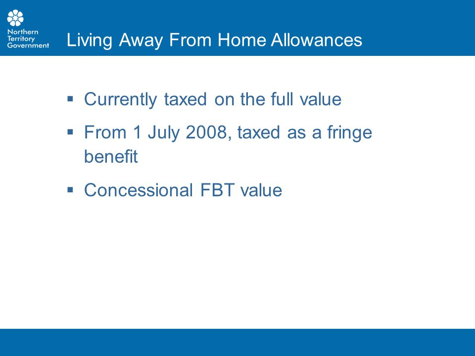  Currently taxed on the full value  From 1 July 2008, taxed as a fringe benefit  Concessional FBT value Living Away From Home Allowances