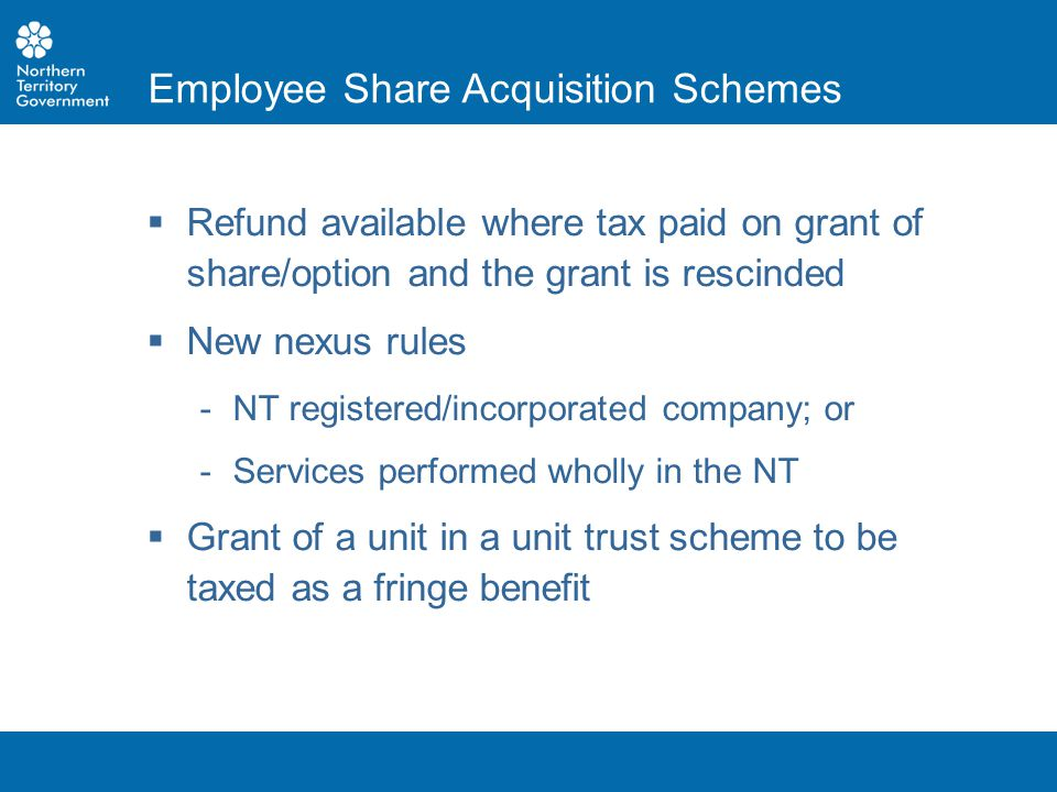  Refund available where tax paid on grant of share/option and the grant is rescinded  New nexus rules ­NT registered/incorporated company; or ­Servi