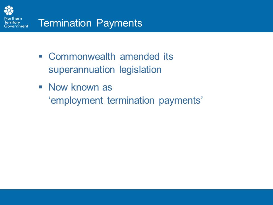  Commonwealth amended its superannuation legislation  Now known as 'employment termination payments' Termination Payments