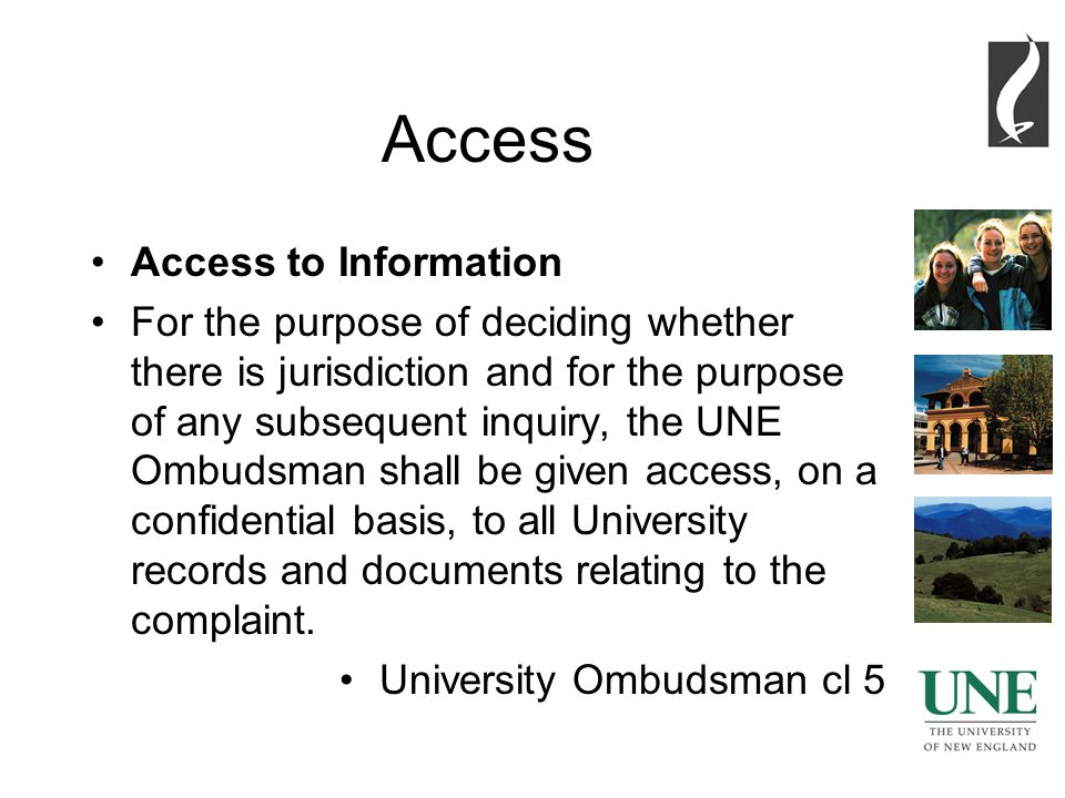 2 Access Access to Information For the purpose of deciding whether there is jurisdiction and for the purpose of any subsequent inquiry, the UNE Ombudsman shall be given access, on a confidential basis, to all University records and documents relating to the complaint.