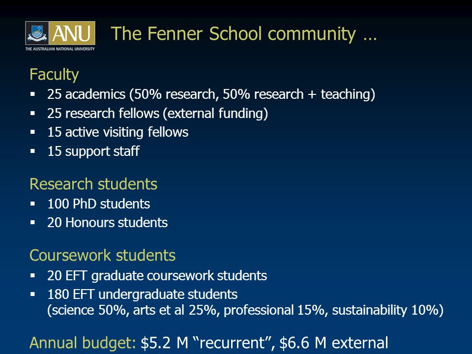 The Fenner School - international comparisons  Informed by: - Will Steffen's long experience at IGBP et al - Peter Kanowski's recent experience at UBC et al - many others' international networks & collaborations -ANU's participation in IARU: www.iaruni.org  Many universities are grappling with interdisciplinarity; ANU doing ok, relatively, but some imperatives clear …  Many have bottom-up initiatives; extent of top-down commitment & support varies; both necessary.