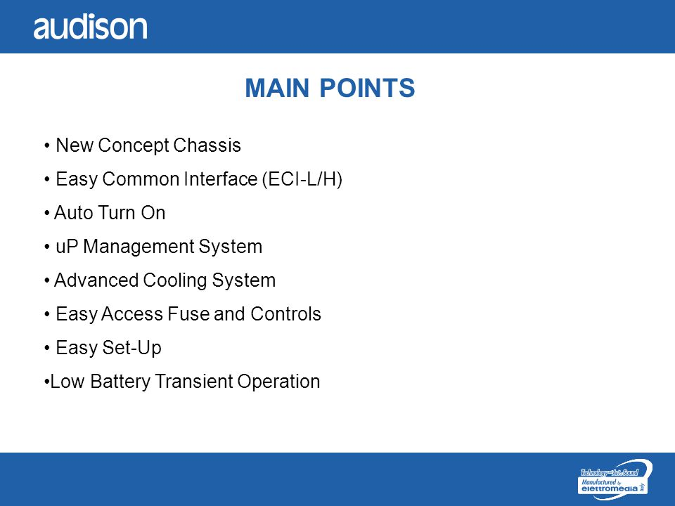 MAIN POINTS New Concept Chassis Easy Common Interface (ECI-L/H) Auto Turn On uP Management System Advanced Cooling System Easy Access Fuse and Controls Easy Set-Up Low Battery Transient Operation