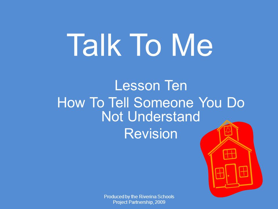 Produced by the Riverina Schools Project Partnership, 2009 Talk To Me Lesson Ten How To Tell Someone You Do Not Understand Revision
