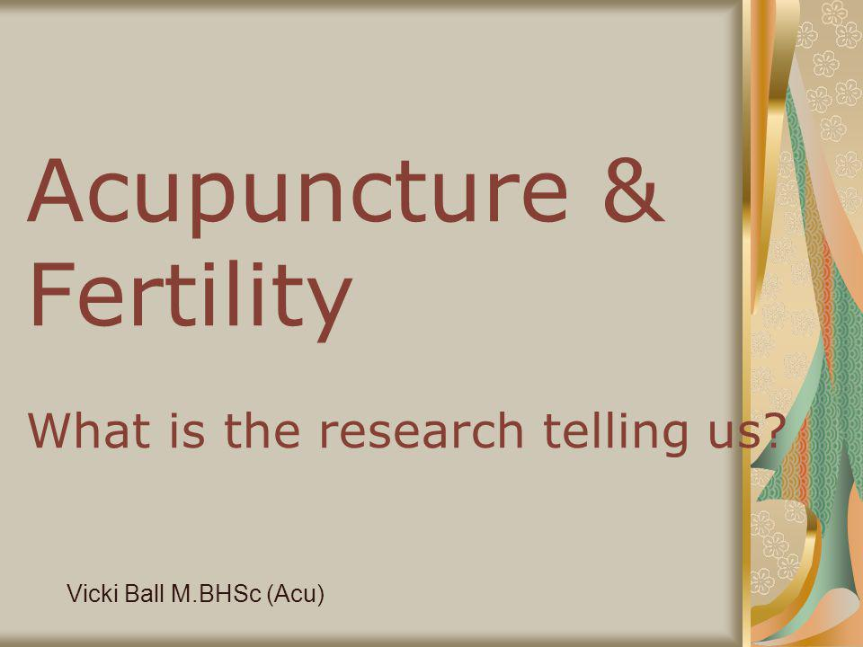Acupuncture & Fertility What is the research telling us? Vicki Ball M.BHSc (Acu)