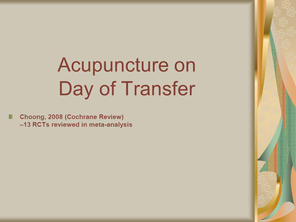 Acupuncture on Day of Transfer Choong, 2008 (Cochrane Review) –13 RCTs reviewed in meta-analysis AcupunctureControl Clinical pregnancy rate 1022 women 39% 201/518 30% 150/504 Ongoing pregnancy rate 769 women Live Birth Rate 542 women