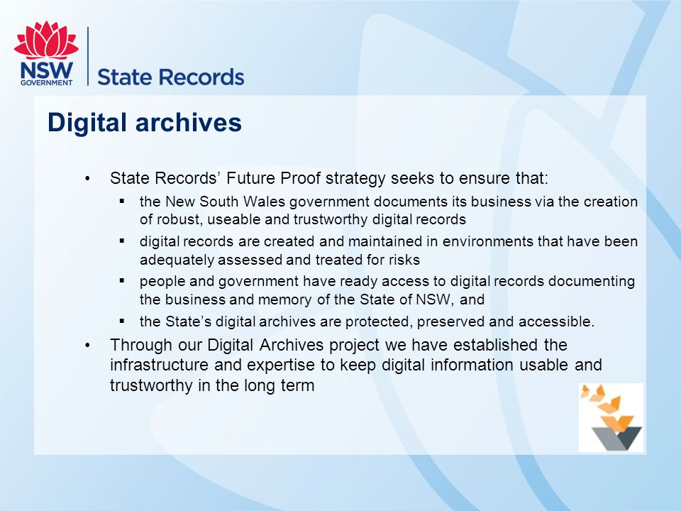 Digital archives State Records' Future Proof strategy seeks to ensure that:  the New South Wales government documents its business via the creation of robust, useable and trustworthy digital records  digital records are created and maintained in environments that have been adequately assessed and treated for risks  people and government have ready access to digital records documenting the business and memory of the State of NSW, and  the State's digital archives are protected, preserved and accessible.