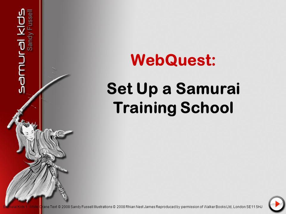 WebQuest: Set Up a Samurai Training School Samurai Kids 1: White Crane Text © 2008 Sandy Fussell Illustrations © 2008 Rhian Nest James Reproduced by permission of Walker Books Ltd, London SE11 5HJ