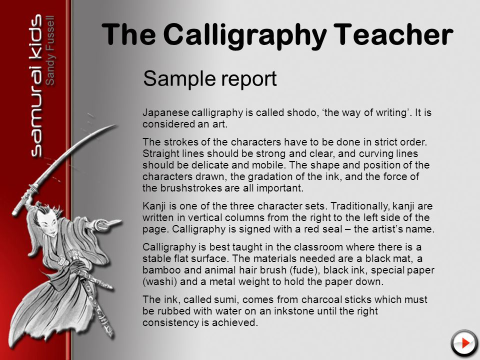 The Calligraphy Teacher Sample report Japanese calligraphy is called shodo, 'the way of writing'.