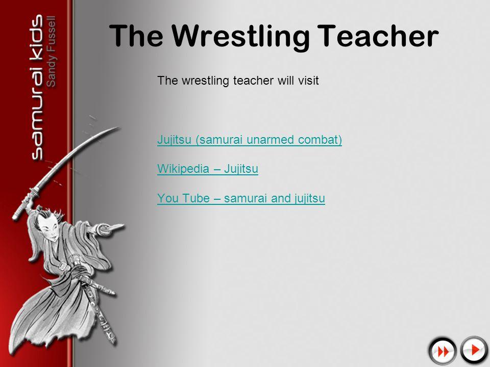 The Wrestling Teacher The wrestling teacher will visit Jujitsu (samurai unarmed combat) Wikipedia – Jujitsu You Tube – samurai and jujitsu