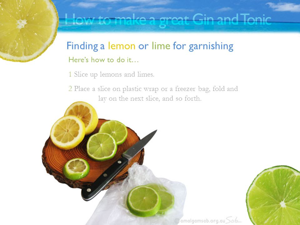 Finding a lemon or lime for garnishing Here's how to do it… 1 Slice up lemons and limes.
