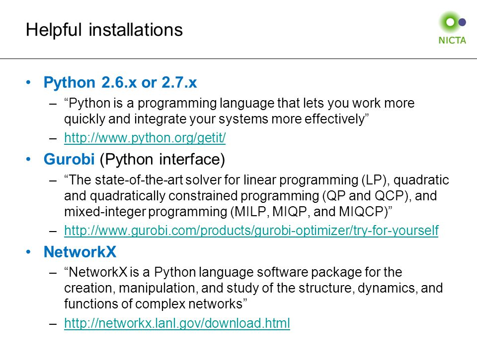 Helpful installations Python 2.6.x or 2.7.x – Python is a programming language that lets you work more quickly and integrate your systems more effectively –http://www.python.org/getit/http://www.python.org/getit/ Gurobi (Python interface) – The state-of-the-art solver for linear programming (LP), quadratic and quadratically constrained programming (QP and QCP), and mixed-integer programming (MILP, MIQP, and MIQCP) –http://www.gurobi.com/products/gurobi-optimizer/try-for-yourselfhttp://www.gurobi.com/products/gurobi-optimizer/try-for-yourself NetworkX – NetworkX is a Python language software package for the creation, manipulation, and study of the structure, dynamics, and functions of complex networks –http://networkx.lanl.gov/download.htmlhttp://networkx.lanl.gov/download.html