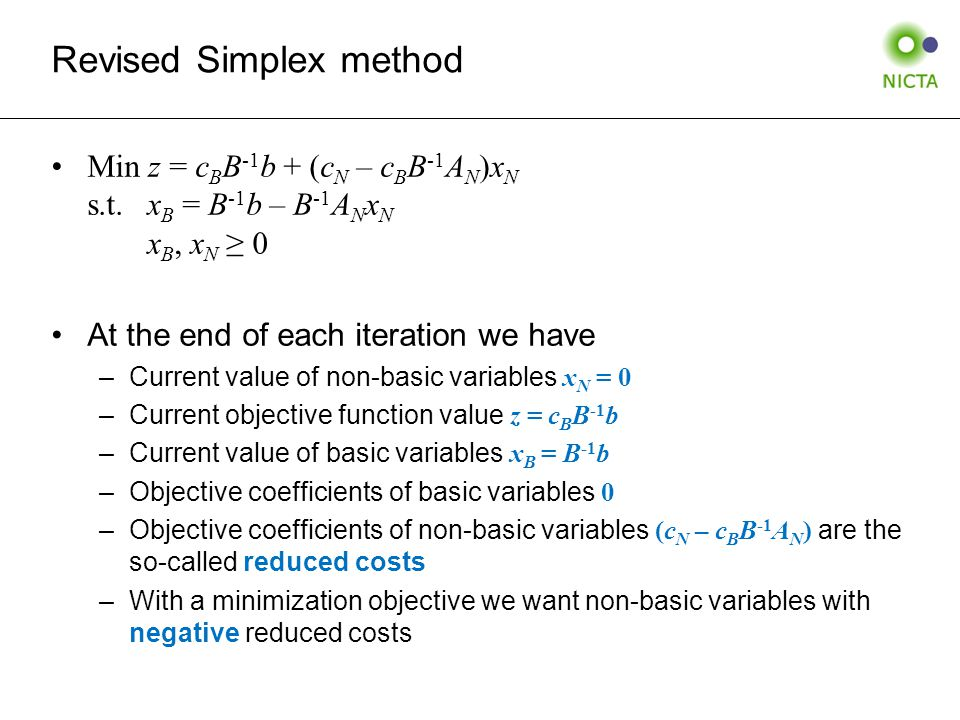 Revised Simplex method Min z = c B B -1 b + (c N – c B B -1 A N )x N s.t.x B = B -1 b – B -1 A N x N x B, x N ≥ 0 At the end of each iteration we have –Current value of non-basic variables x N = 0 –Current objective function value z = c B B -1 b –Current value of basic variables x B = B -1 b –Objective coefficients of basic variables 0 –Objective coefficients of non-basic variables (c N – c B B -1 A N ) are the so-called reduced costs –With a minimization objective we want non-basic variables with negative reduced costs