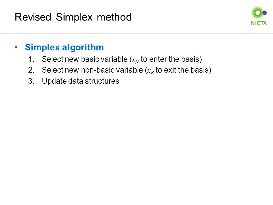 Revised Simplex method Simplex algorithm 1.Select new basic variable ( x N to enter the basis) 2.Select new non-basic variable ( x B to exit the basis) 3.Update data structures