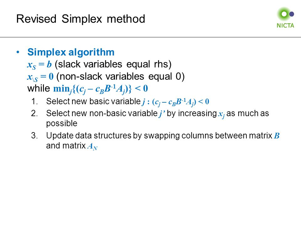 Revised Simplex method Simplex algorithm x S = b (slack variables equal rhs) x \S = 0 (non-slack variables equal 0) while min j {(c j – c B B -1 A j )} < 0 1.Select new basic variable j : (c j – c B B -1 A j ) < 0 2.Select new non-basic variable j' by increasing x j as much as possible 3.Update data structures by swapping columns between matrix B and matrix A N