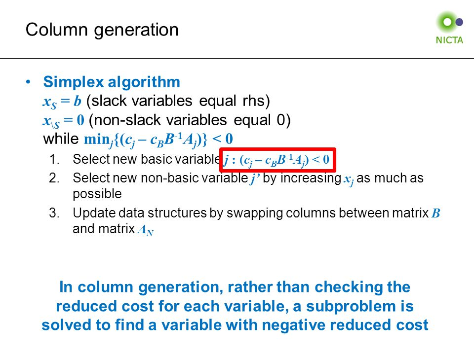 Column generation Simplex algorithm x S = b (slack variables equal rhs) x \S = 0 (non-slack variables equal 0) while min j {(c j – c B B -1 A j )} < 0 1.Select new basic variable j : (c j – c B B -1 A j ) < 0 2.Select new non-basic variable j' by increasing x j as much as possible 3.Update data structures by swapping columns between matrix B and matrix A N In column generation, rather than checking the reduced cost for each variable, a subproblem is solved to find a variable with negative reduced cost