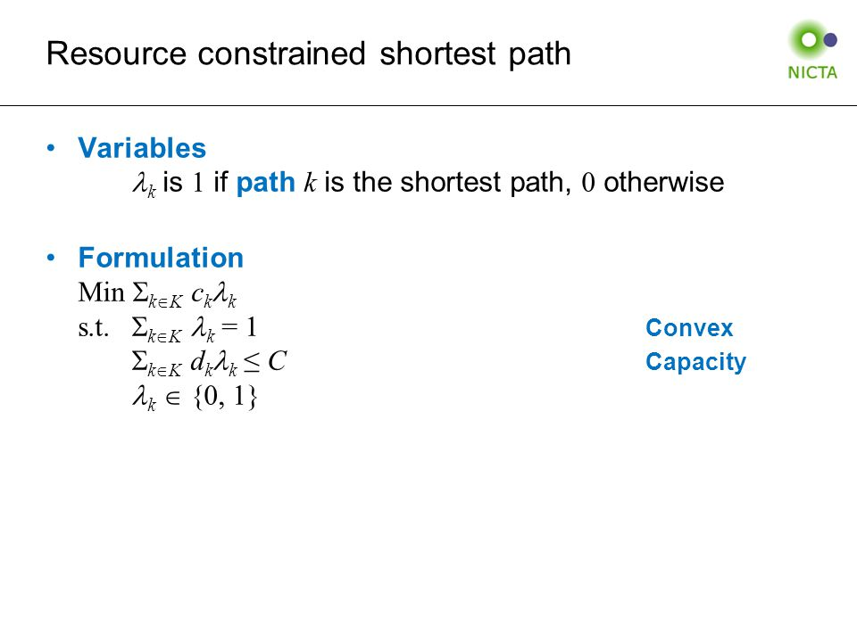 Resource constrained shortest path Variables k is 1 if path k is the shortest path, 0 otherwise Formulation Min  k  K c k k s.t.