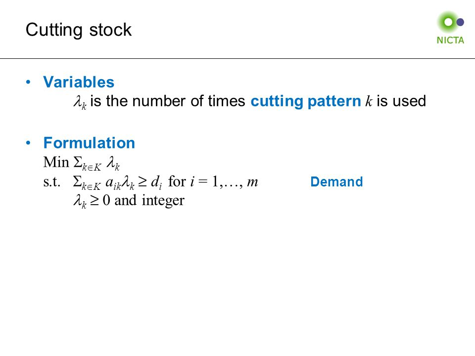 Cutting stock Variables k is the number of times cutting pattern k is used Formulation Min  k  K k s.t.