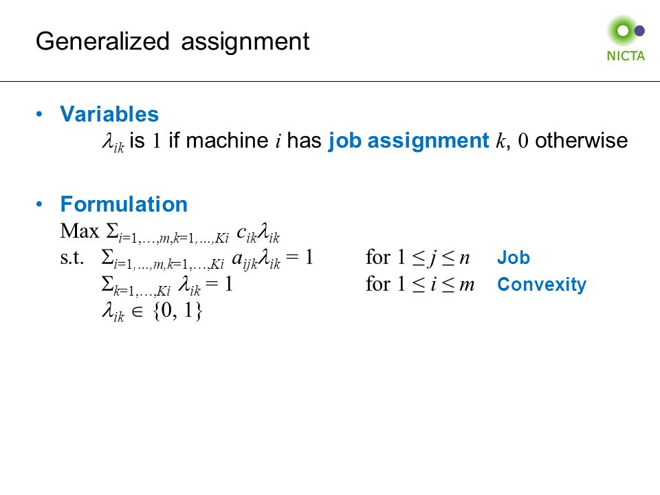 Generalized assignment Variables ik is 1 if machine i has job assignment k, 0 otherwise Formulation Max  i=1,…,m,k=1,…,Ki c ik ik s.t.