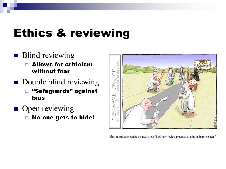 Ethics & reviewing Blind reviewing  Allows for criticism without fear Double blind reviewing  Safeguards against bias Open reviewing  No one gets to hide!