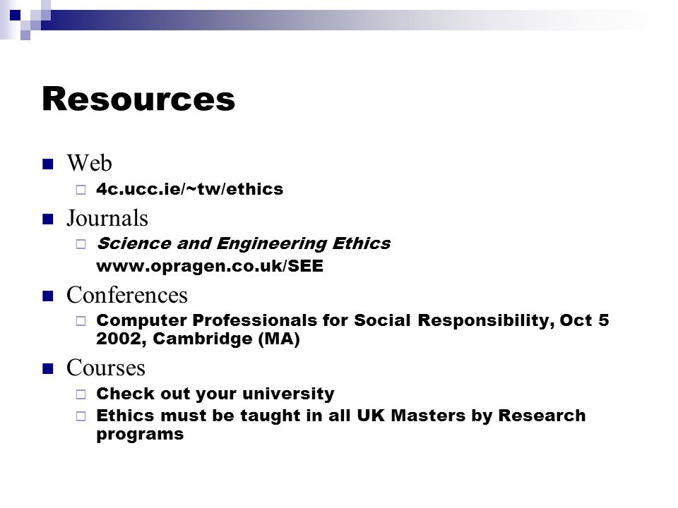 Resources Web  4c.ucc.ie/~tw/ethics Journals  Science and Engineering Ethics www.opragen.co.uk/SEE Conferences  Computer Professionals for Social Responsibility, Oct 5 2002, Cambridge (MA) Courses  Check out your university  Ethics must be taught in all UK Masters by Research programs