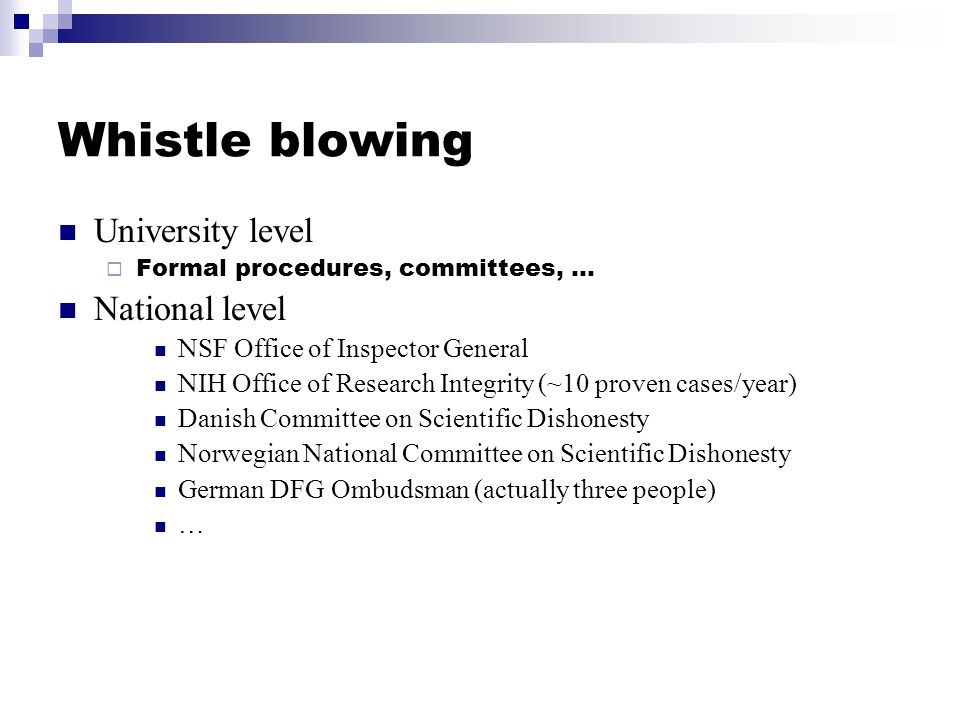 Whistle blowing University level  Formal procedures, committees, … National level NSF Office of Inspector General NIH Office of Research Integrity (~10 proven cases/year) Danish Committee on Scientific Dishonesty Norwegian National Committee on Scientific Dishonesty German DFG Ombudsman (actually three people) …