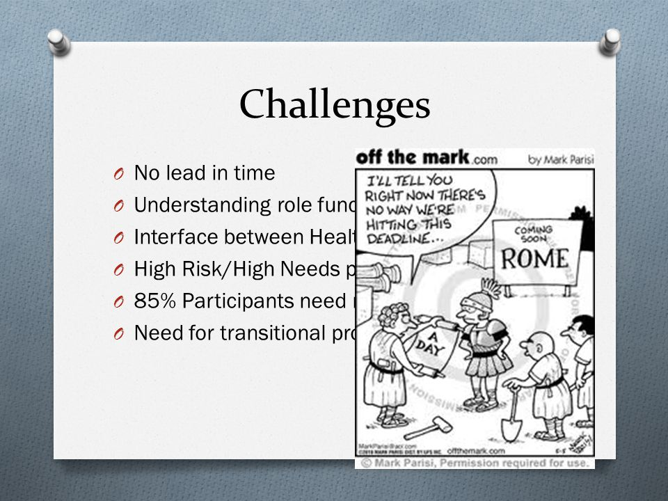 Challenges O No lead in time O Understanding role function and scope O Interface between Health and Justice O High Risk/High Needs participants O 85%
