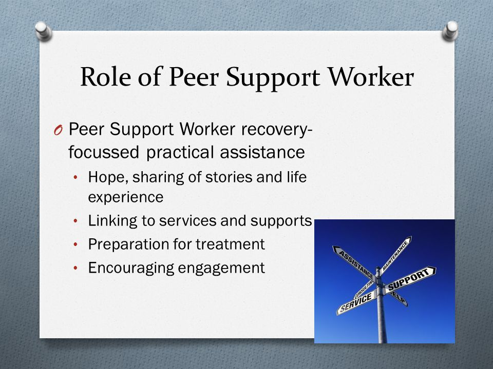 Role of Peer Support Worker O Peer Support Worker recovery- focussed practical assistance Hope, sharing of stories and life experience Linking to services and supports Preparation for treatment Encouraging engagement