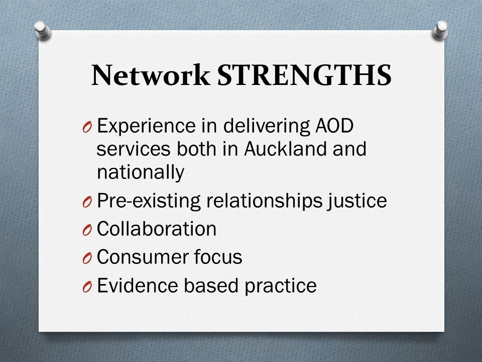 Network STRENGTHS O Experience in delivering AOD services both in Auckland and nationally O Pre-existing relationships justice O Collaboration O Consumer focus O Evidence based practice